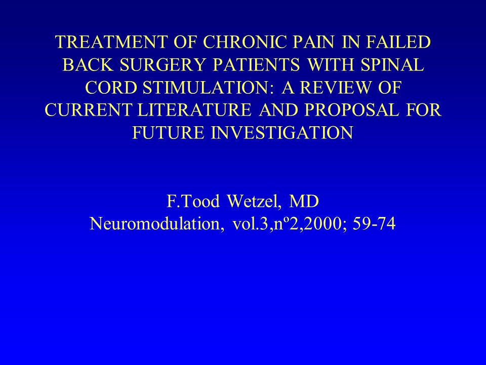 TREATMENT OF CHRONIC PAIN IN FAILED BACK SURGERY PATIENTS WITH SPINAL CORD STIMULATION: A REVIEW OF CURRENT LITERATURE AND PROPOSAL FOR FUTURE INVESTI