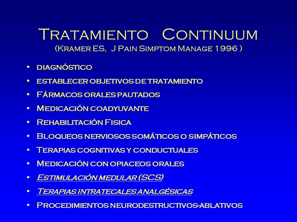 Tratamiento Continuum (Kramer ES, J Pain Simptom Manage 1996 ) diagnóstico establecer objetivos de tratamiento Fármacos orales pautados Medicación coadyuvante Rehabilitación Fisica Bloqueos nerviosos somáticos o simpáticos Terapias cognitivas y conductuales Medicación con opiaceos orales Estimulación medular (SCS) Terapias intratecales analgésicas Procedimientos neurodestructivos-ablativos