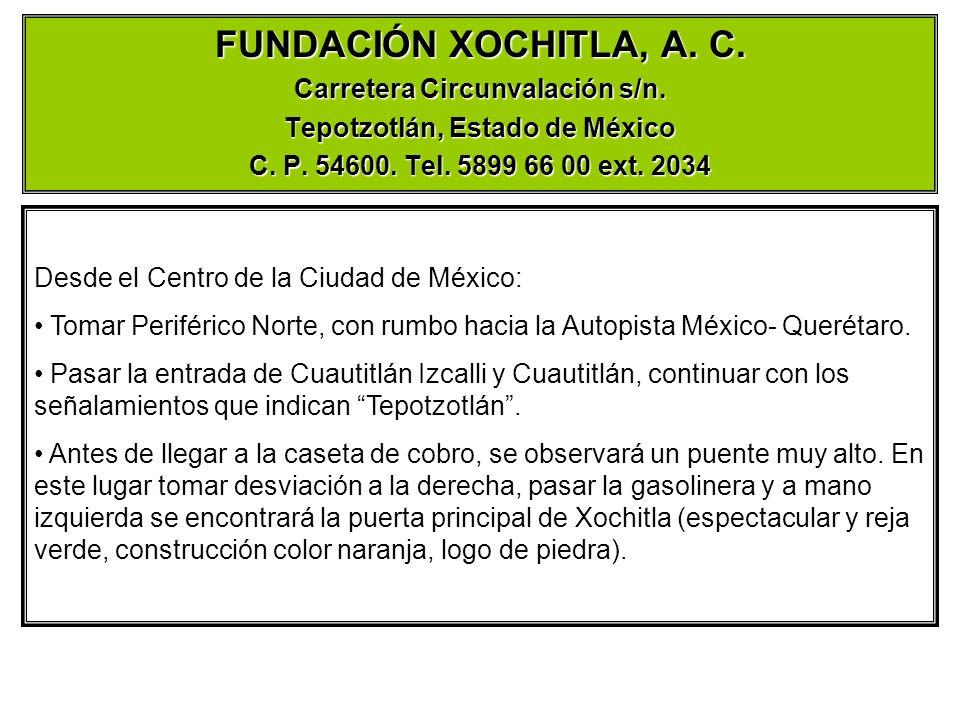 FUNDACIÓN XOCHITLA, A. C. Carretera Circunvalación s/n. Tepotzotlán, Estado de México C. P. 54600. Tel. 5899 66 00 ext. 2034 Desde el Centro de la Ciu