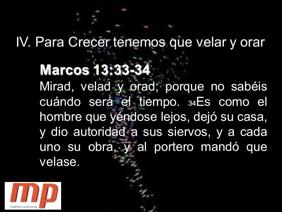 IV. Para Crecer tenemos que velar y orar Marcos 13:33-34 Mirad, velad y orad; porque no sabéis cuándo será el tiempo. 34 Es como el hombre que yéndose