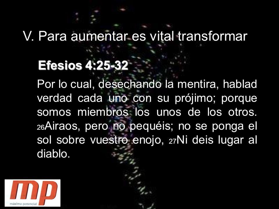 V. Para aumentar es vital transformar Efesios 4:25-32 Por lo cual, desechando la mentira, hablad verdad cada uno con su prójimo; porque somos miembros