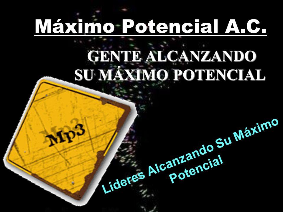 Máximo Potencial A.C. GENTE ALCANZANDO SU MÁXIMO POTENCIAL GENTE ALCANZANDO SU MÁXIMO POTENCIAL Líderes Alcanzando Su Máximo Potencial
