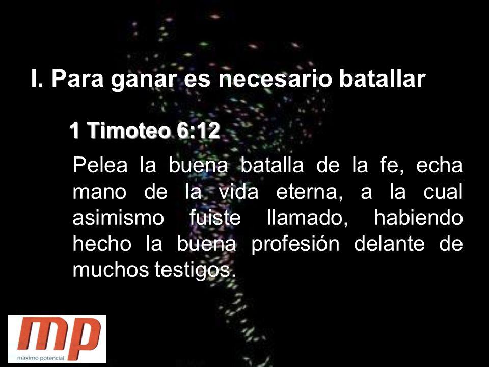 I. Para ganar es necesario batallar 1 Timoteo 6:12 Pelea la buena batalla de la fe, echa mano de la vida eterna, a la cual asimismo fuiste llamado, ha