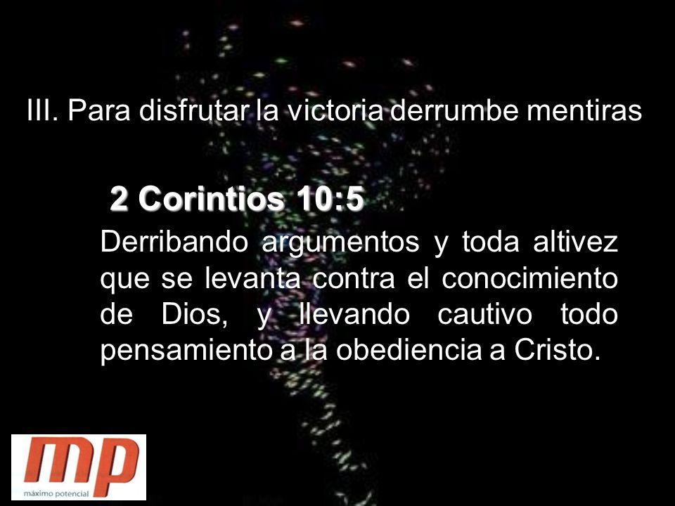 III. Para disfrutar la victoria derrumbe mentiras 2 Corintios 10:5 Derribando argumentos y toda altivez que se levanta contra el conocimiento de Dios,