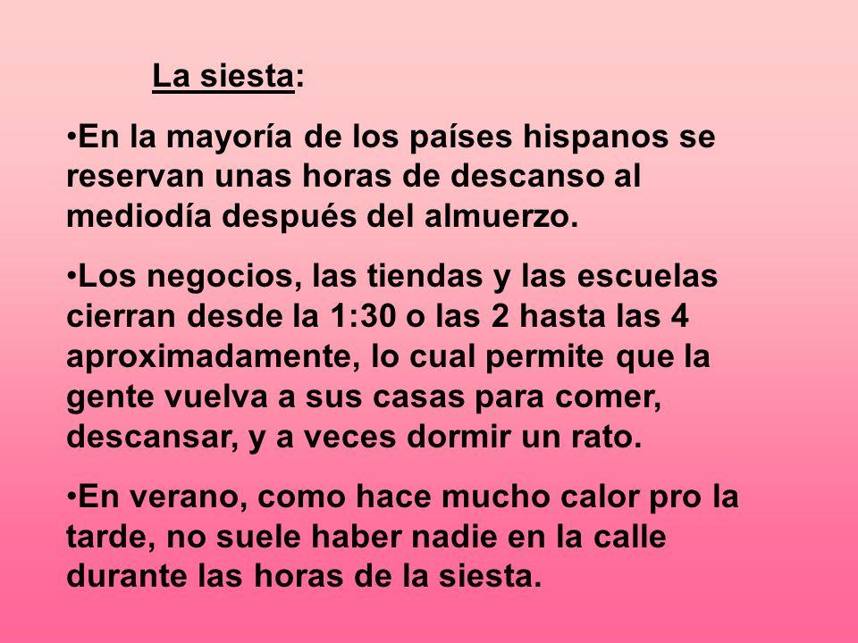 La siesta: En la mayoría de los países hispanos se reservan unas horas de descanso al mediodía después del almuerzo. Los negocios, las tiendas y las e