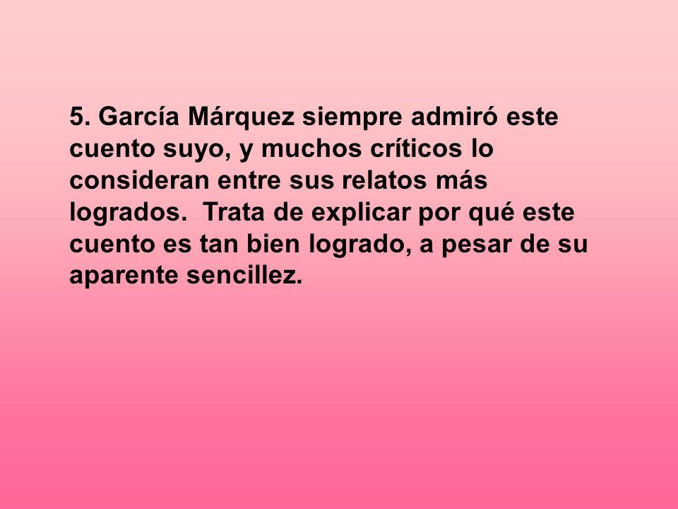 5. García Márquez siempre admiró este cuento suyo, y muchos críticos lo consideran entre sus relatos más logrados. Trata de explicar por qué este cuen