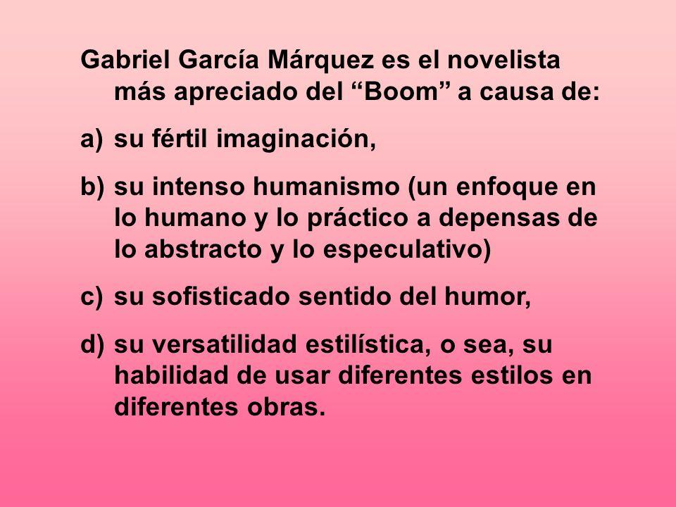 Gabriel García Márquez es el novelista más apreciado del Boom a causa de: a)su fértil imaginación, b)su intenso humanismo (un enfoque en lo humano y l