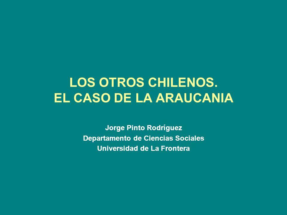 LOS OTROS CHILENOS. EL CASO DE LA ARAUCANIA Jorge Pinto Rodríguez Departamento de Ciencias Sociales Universidad de La Frontera