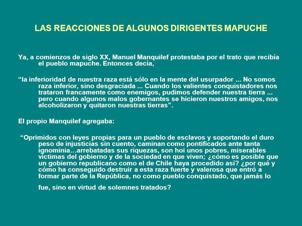 LAS REACCIONES DE ALGUNOS DIRIGENTES MAPUCHE Ya, a comienzos de siglo XX, Manuel Manquilef protestaba por el trato que recibía el pueblo mapuche. Ento