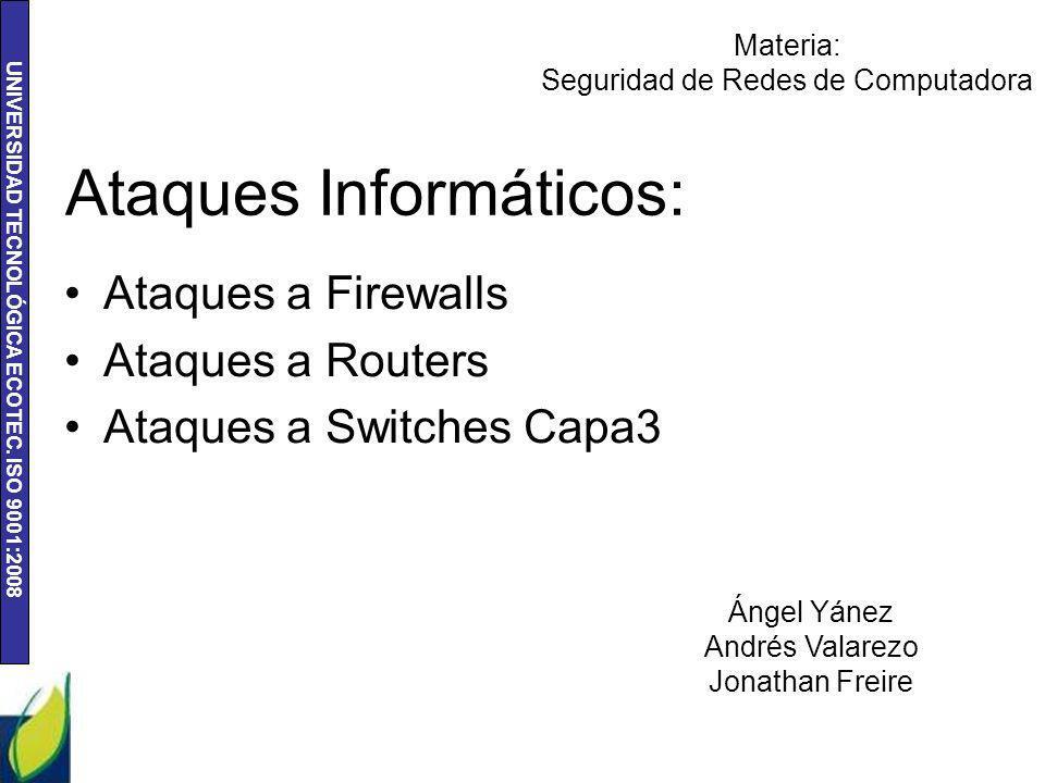 UNIVERSIDAD TECNOLÓGICA ECOTEC. ISO 9001:2008 Ataques Informáticos: Ataques a Firewalls Ataques a Routers Ataques a Switches Capa3 Ángel Yánez Andrés