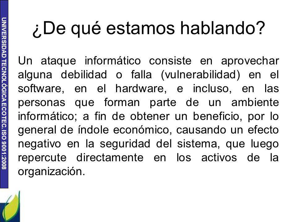 UNIVERSIDAD TECNOLÓGICA ECOTEC. ISO 9001:2008 ¿De qué estamos hablando? Un ataque informático consiste en aprovechar alguna debilidad o falla (vulnera