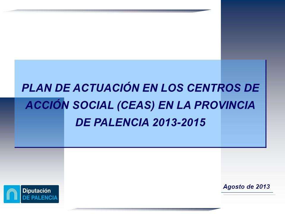 PLAN DE ACTUACIÓN EN LOS CENTROS DE ACCIÓN SOCIAL (CEAS) EN LA PROVINCIA DE PALENCIA 2013-2015 Agosto de 2013