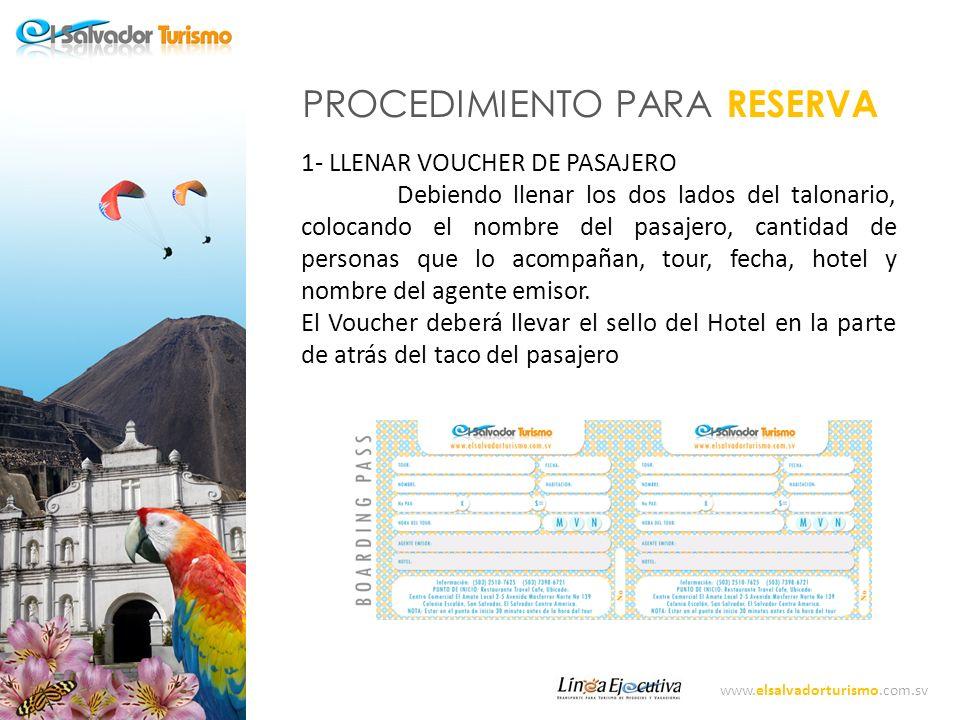 www.elsalvadorturismo.com.sv DPROCEDMIENTO PARA RESERVA 2- HACER COBRO DE LA RESERVA DEL 10% La reserva del pasajero se hará con el 10% del valor del TOUR, el cual deberá ser cobrado por el Hotel y emitir el comprobante respectivo para el pasajero 3-HACER RESERVA A EL SALVADOR TURISMO El Agente Emisor, deberá llamar con 24 horas ( idealmente) y enviar un correo electrónico, al Departamento de reservas de El Salvador Turismo o de su Operador de Turismo, donde informará del Tour, la fecha y los pasajeros.