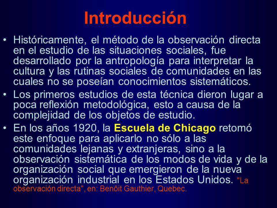 Históricamente, el método de la observación directa en el estudio de las situaciones sociales, fue desarrollado por la antropología para interpretar la cultura y las rutinas sociales de comunidades en las cuales no se poseían conocimientos sistemáticos.