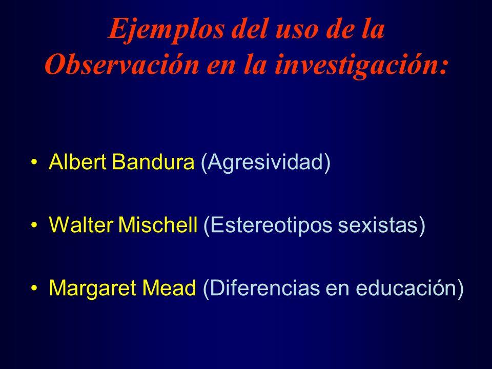 Albert Bandura (Agresividad) Walter Mischell (Estereotipos sexistas) Margaret Mead (Diferencias en educación) Ejemplos del uso de la Observación en la investigación: