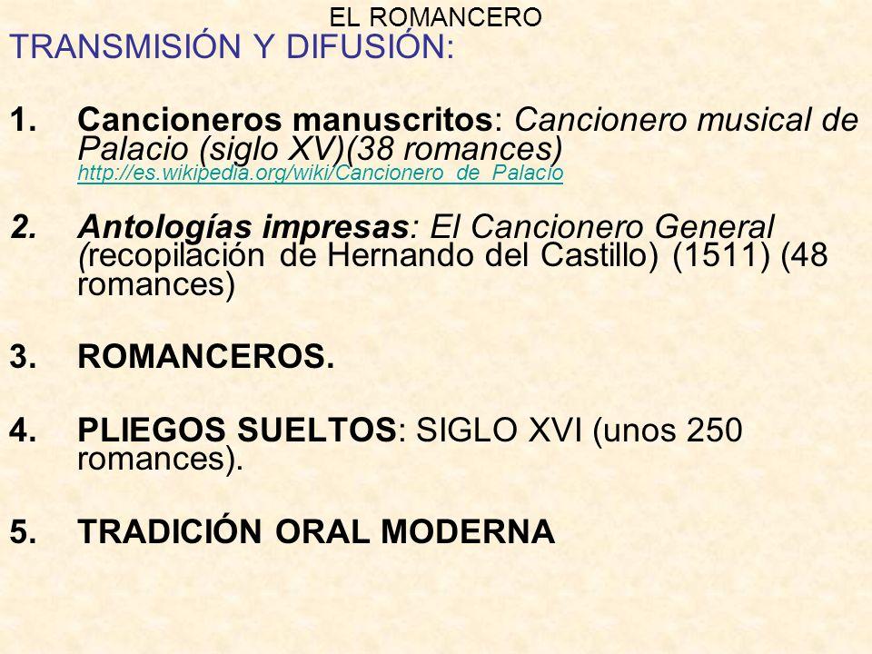 EL ROMANCERO TRANSMISIÓN Y DIFUSIÓN: 1.Cancioneros manuscritos: Cancionero musical de Palacio (siglo XV)(38 romances) http://es.wikipedia.org/wiki/Cancionero_de_Palacio http://es.wikipedia.org/wiki/Cancionero_de_Palacio 2.Antologías impresas: El Cancionero General (recopilación de Hernando del Castillo) (1511) (48 romances) 3.ROMANCEROS.
