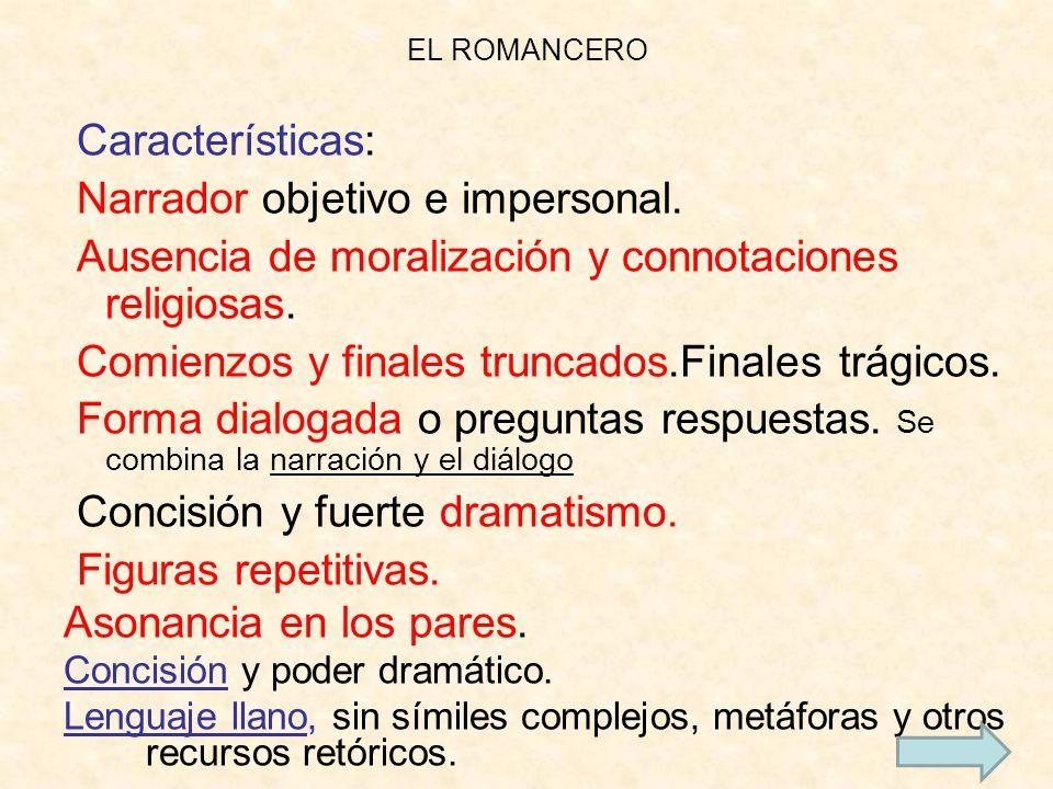 EL ROMANCERO Características: Narrador objetivo e impersonal. Ausencia de moralización y connotaciones religiosas. Comienzos y finales truncados.Final