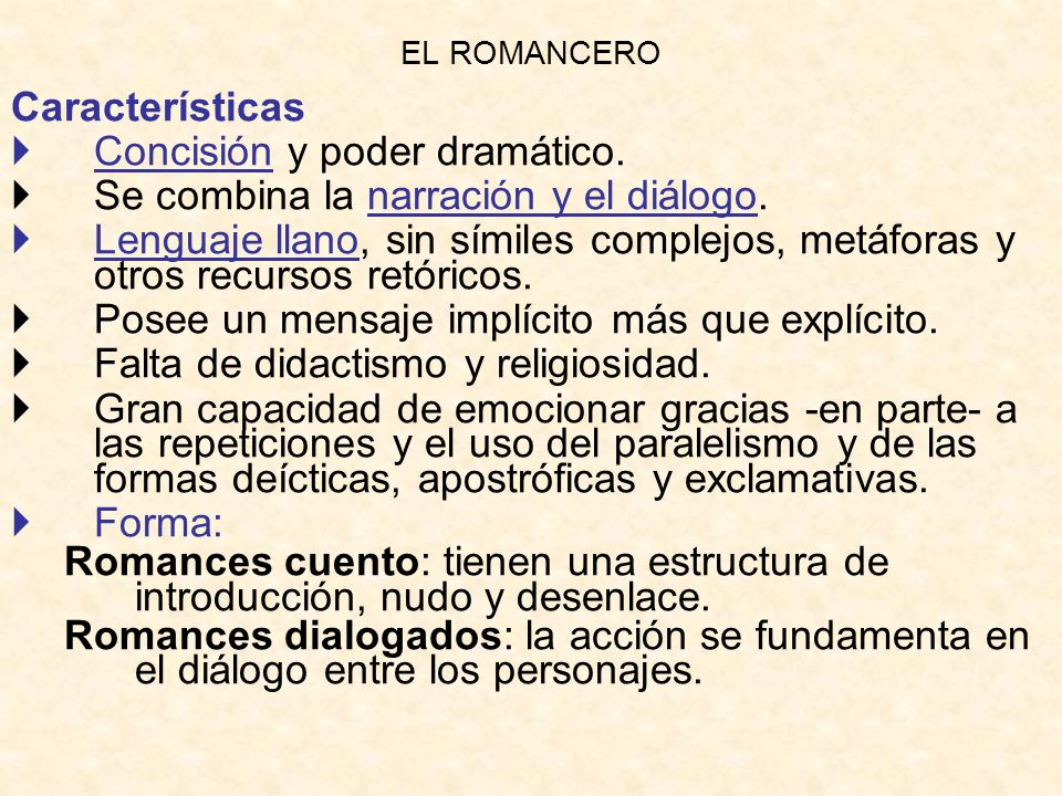 EL ROMANCERO Características Concisión y poder dramático. Se combina la narración y el diálogo. Lenguaje llano, sin símiles complejos, metáforas y otr