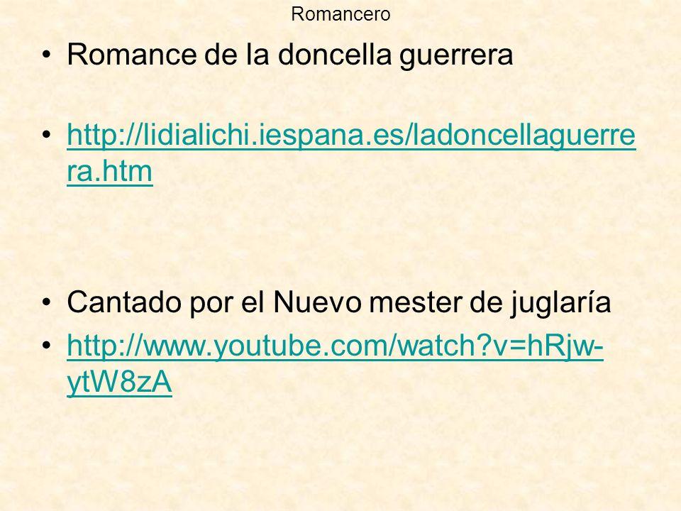 Romancero Romance de la doncella guerrera http://lidialichi.iespana.es/ladoncellaguerre ra.htmhttp://lidialichi.iespana.es/ladoncellaguerre ra.htm Cantado por el Nuevo mester de juglaría http://www.youtube.com/watch?v=hRjw- ytW8zAhttp://www.youtube.com/watch?v=hRjw- ytW8zA