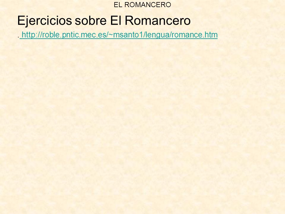 EL ROMANCERO Ejercicios sobre El Romancero. http://roble.pntic.mec.es/~msanto1/lengua/romance.htm http://roble.pntic.mec.es/~msanto1/lengua/romance.ht