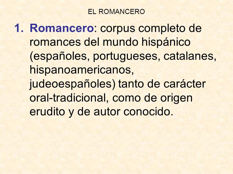 EL ROMANCERO 1.Romancero: corpus completo de romances del mundo hispánico (españoles, portugueses, catalanes, hispanoamericanos, judeoespañoles) tanto