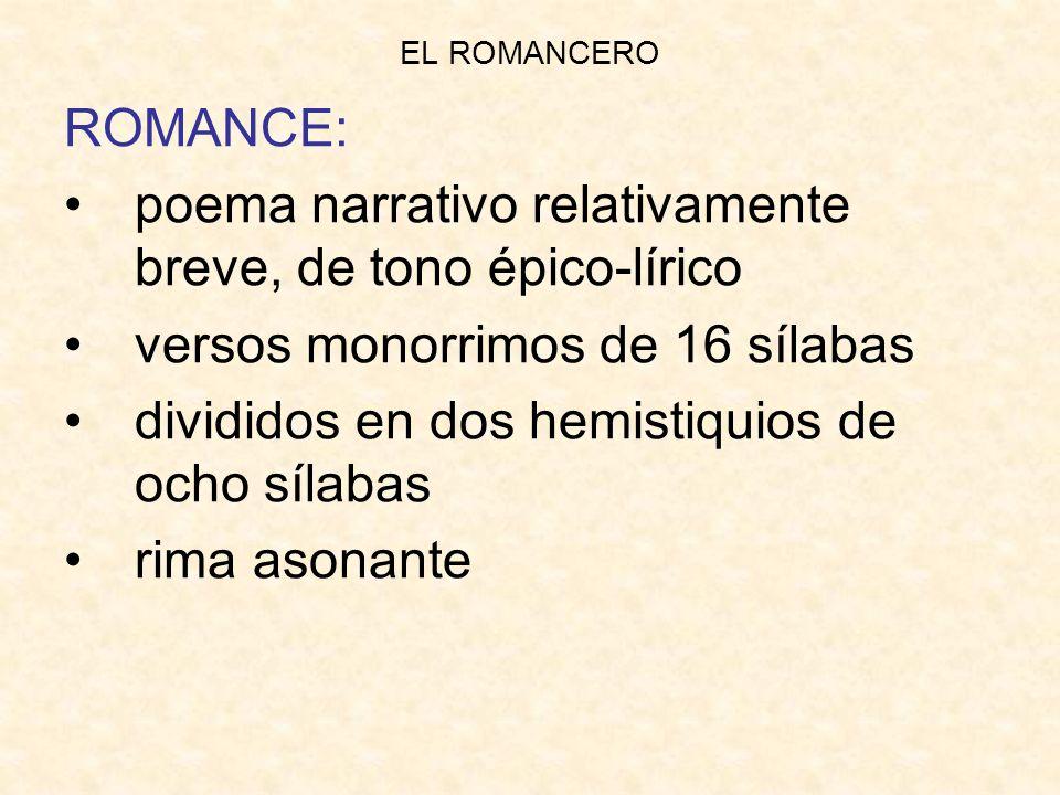 EL ROMANCERO ROMANCE: poema narrativo relativamente breve, de tono épico-lírico versos monorrimos de 16 sílabas divididos en dos hemistiquios de ocho sílabas rima asonante
