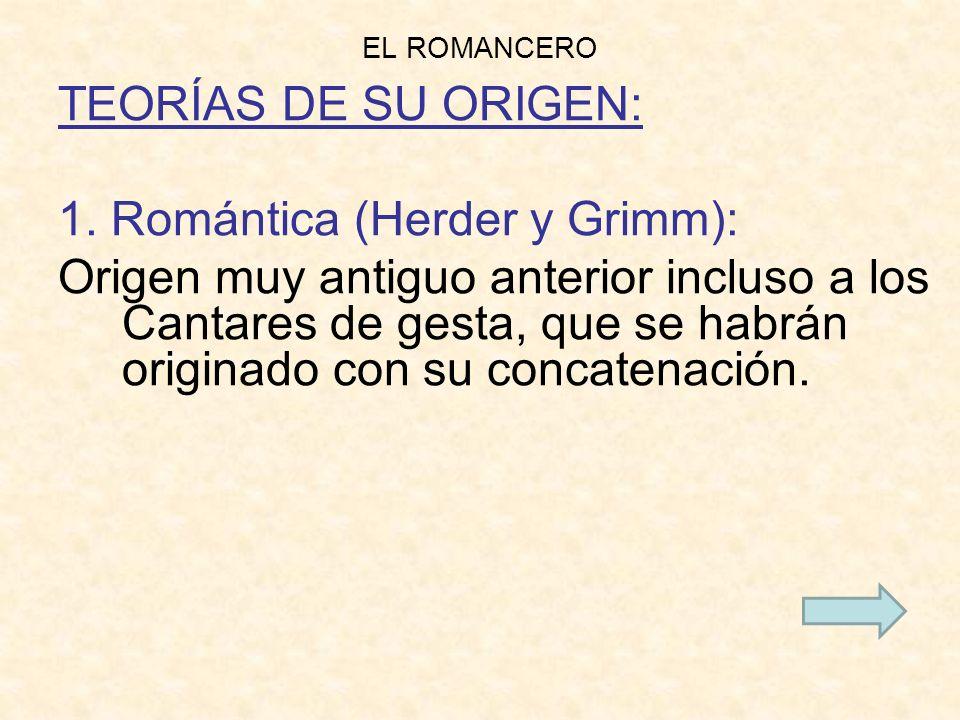 EL ROMANCERO TEORÍAS DE SU ORIGEN: 1. Romántica (Herder y Grimm): Origen muy antiguo anterior incluso a los Cantares de gesta, que se habrán originado