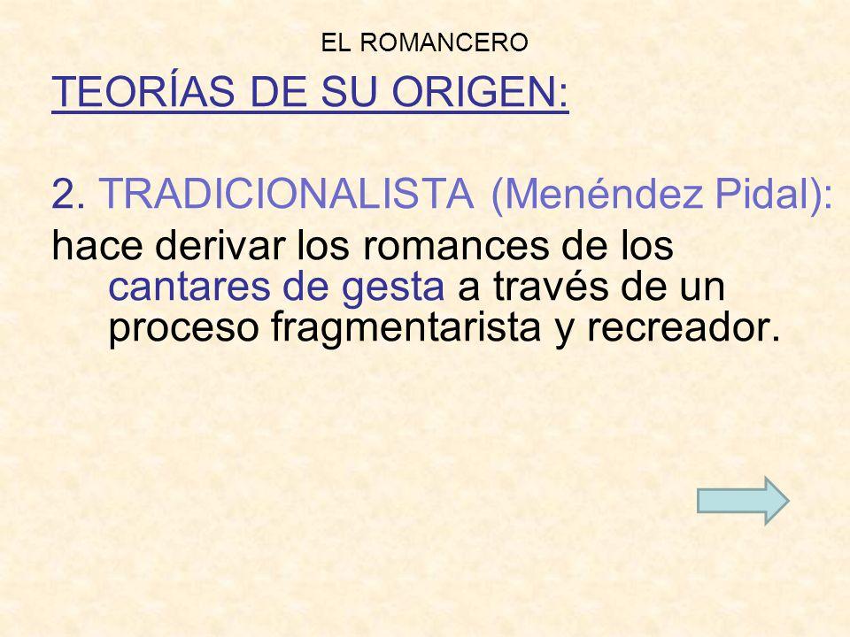 EL ROMANCERO TEORÍAS DE SU ORIGEN: 2. TRADICIONALISTA (Menéndez Pidal): hace derivar los romances de los cantares de gesta a través de un proceso frag