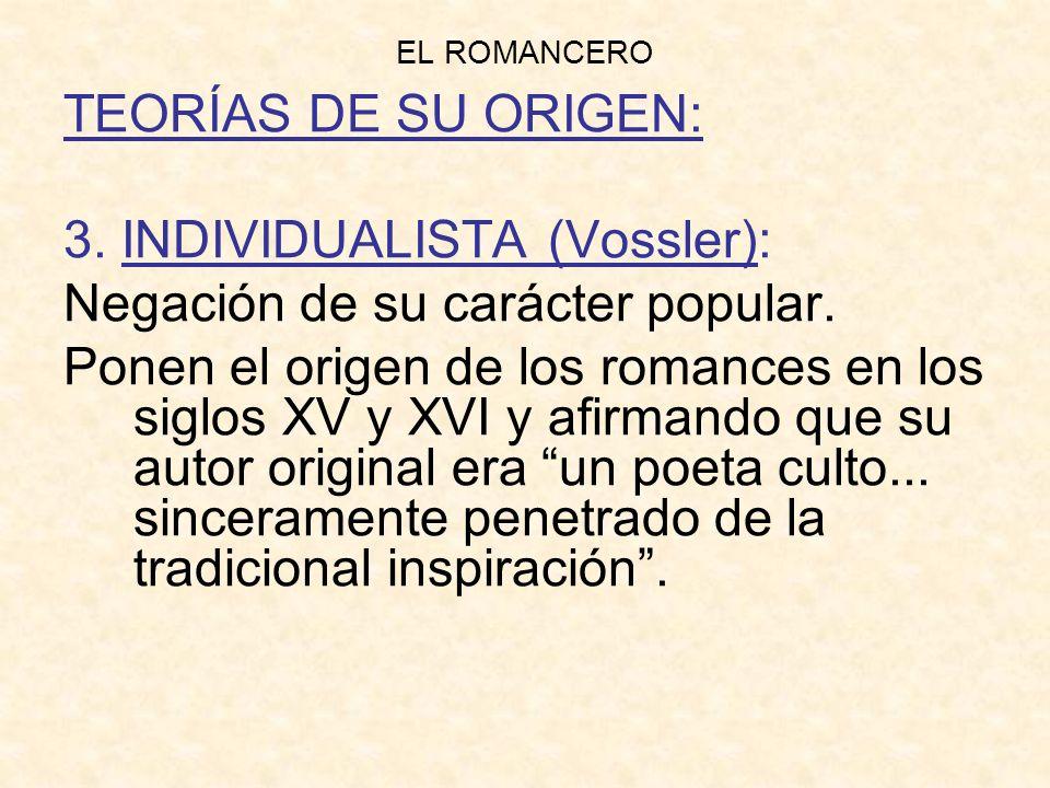 EL ROMANCERO TEORÍAS DE SU ORIGEN: 3. INDIVIDUALISTA (Vossler): Negación de su carácter popular. Ponen el origen de los romances en los siglos XV y XV