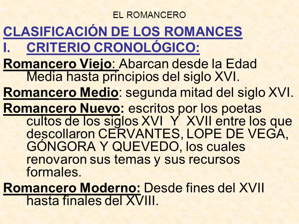 EL ROMANCERO CLASIFICACIÓN DE LOS ROMANCES I.CRITERIO CRONOLÓGICO: Romancero Viejo: Abarcan desde la Edad Media hasta principios del siglo XVI. Romanc