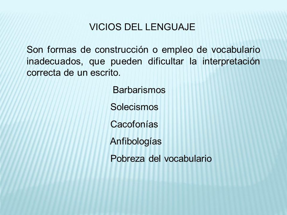 VICIOS DEL LENGUAJE Son formas de construcción o empleo de vocabulario inadecuados, que pueden dificultar la interpretación correcta de un escrito.