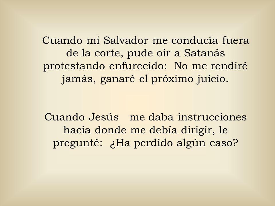 Cuando mi Salvador me conducía fuera de la corte, pude oir a Satanás protestando enfurecido: No me rendiré jamás, ganaré el próximo juicio. Cuando Jes