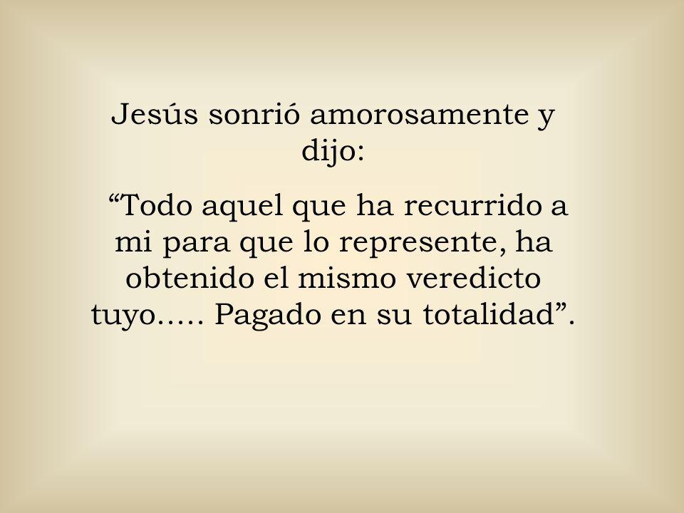 Jesús sonrió amorosamente y dijo: Todo aquel que ha recurrido a mi para que lo represente, ha obtenido el mismo veredicto tuyo..... Pagado en su total