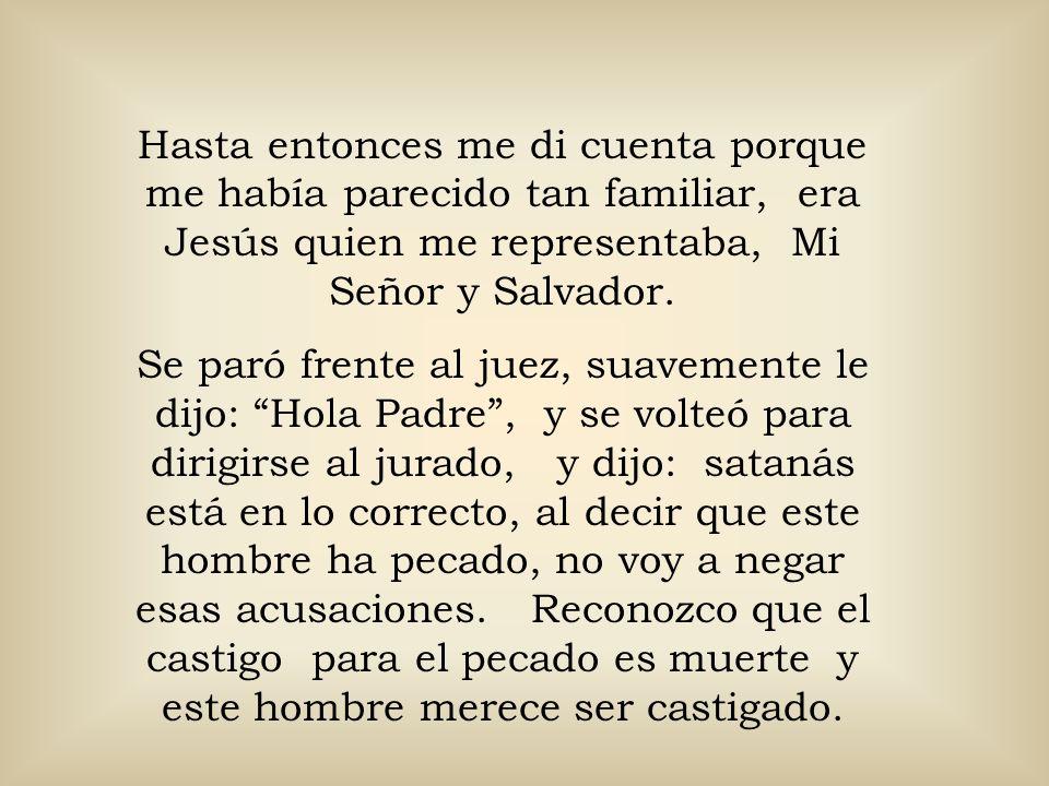 Hasta entonces me di cuenta porque me había parecido tan familiar, era Jesús quien me representaba, Mi Señor y Salvador. Se paró frente al juez, suave