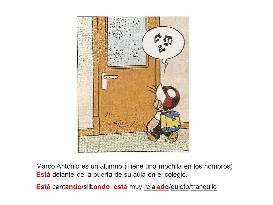 Marco Antonio es un alumno (Tiene una mochila en los hombros) Está delante de la puerta de su aula en el colegio. Está cantando/silbando: está muy rel