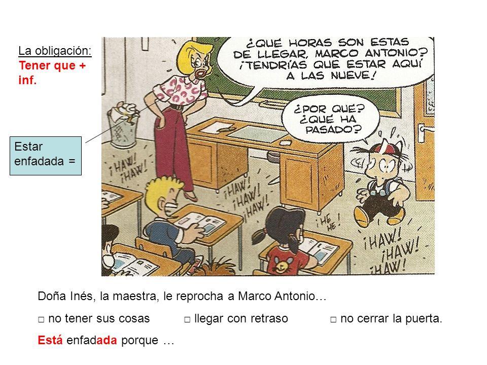 Doña Inés, la maestra, le reprocha a Marco Antonio… no tener sus cosas llegar con retraso no cerrar la puerta. Está enfadada porque … La obligación: T