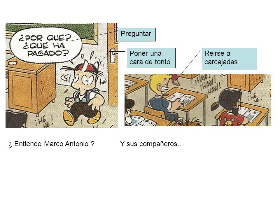 ¿ Entiende Marco Antonio ? Y sus compañeros… Reirse a carcajadas Preguntar Poner una cara de tonto
