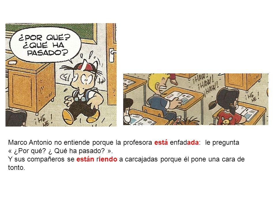 Marco Antonio no entiende porque la profesora está enfadada: le pregunta « ¿Por qué? ¿ Qué ha pasado? ». Y sus compañeros se están riendo a carcajadas