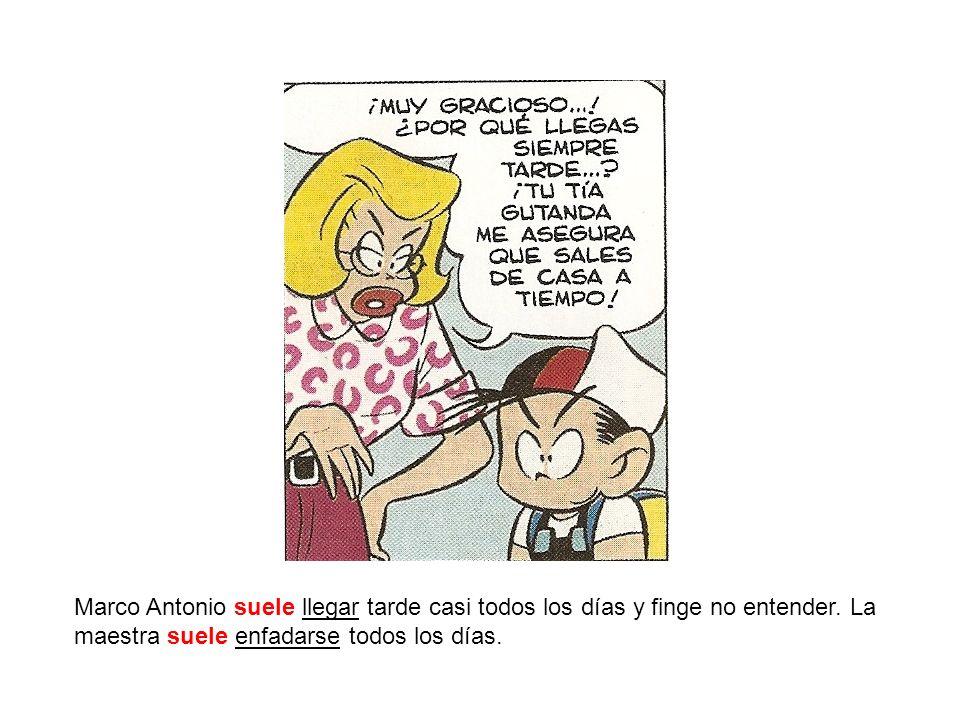 Marco Antonio suele llegar tarde casi todos los días y finge no entender. La maestra suele enfadarse todos los días.
