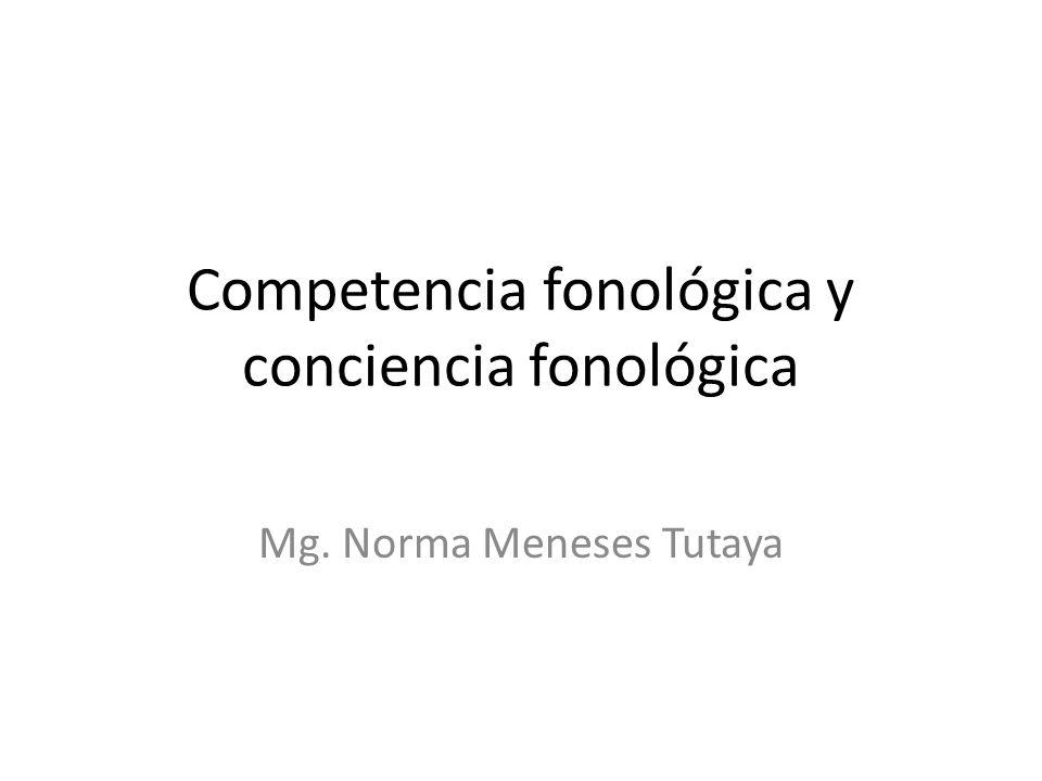 Competencia fonológica y conciencia fonológica Mg. Norma Meneses Tutaya