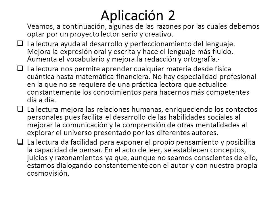Aplicación 2 Veamos, a continuación, algunas de las razones por las cuales debemos optar por un proyecto lector serio y creativo. La lectura ayuda al