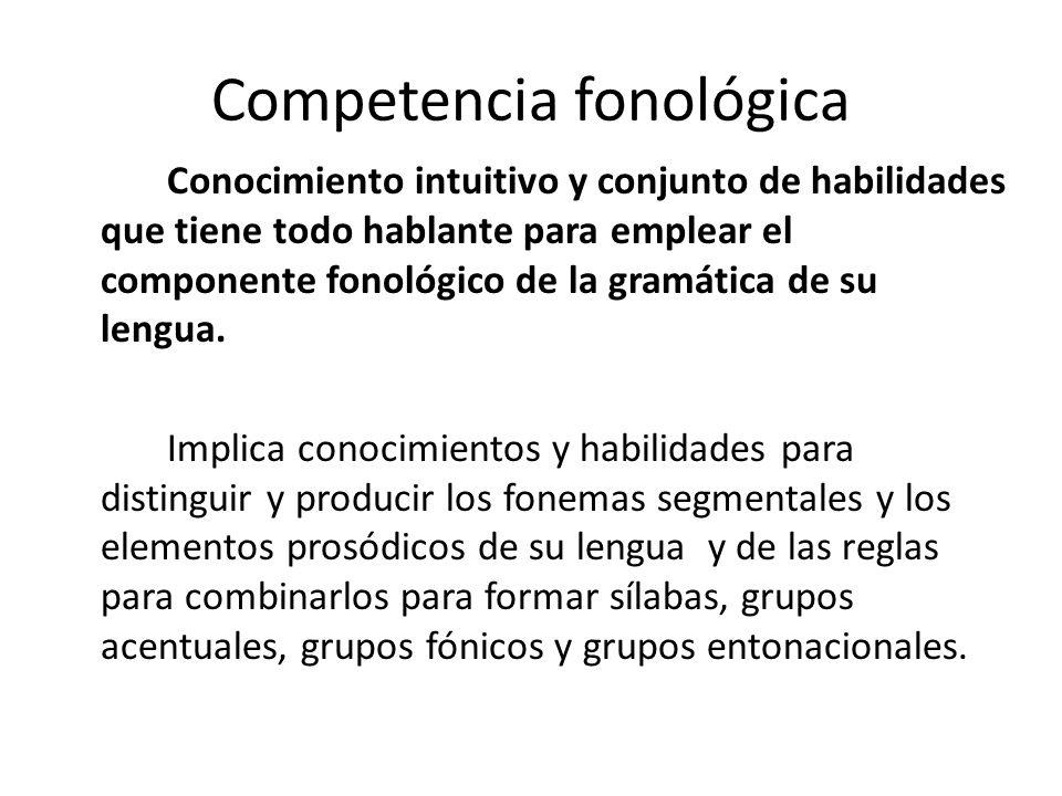Competencia fonológica Conocimiento intuitivo y conjunto de habilidades que tiene todo hablante para emplear el componente fonológico de la gramática
