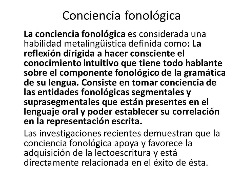 Conciencia fonológica La conciencia fonológica es considerada una habilidad metalingüística definida como: La reflexión dirigida a hacer consciente el