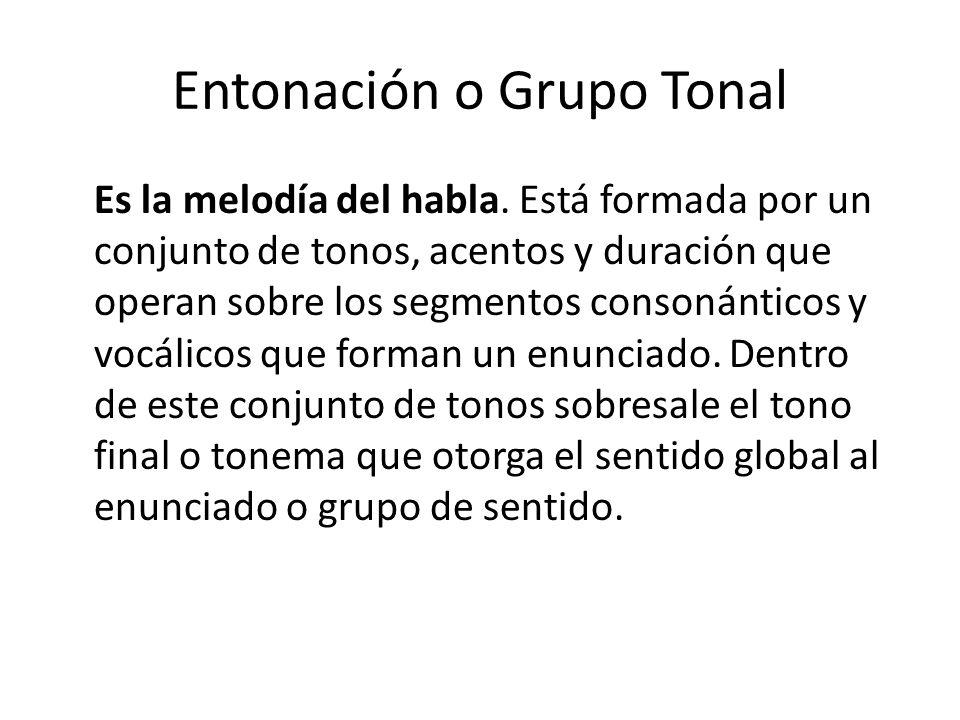 Entonación o Grupo Tonal Es la melodía del habla. Está formada por un conjunto de tonos, acentos y duración que operan sobre los segmentos consonántic