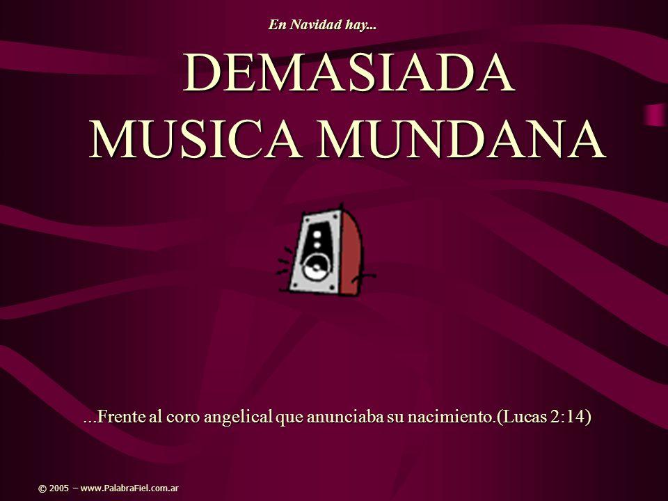 DEMASIADA MUSICA MUNDANA...Frente al coro angelical que anunciaba su nacimiento.(Lucas 2:14) En Navidad hay... © 2005 – www.PalabraFiel.com.ar