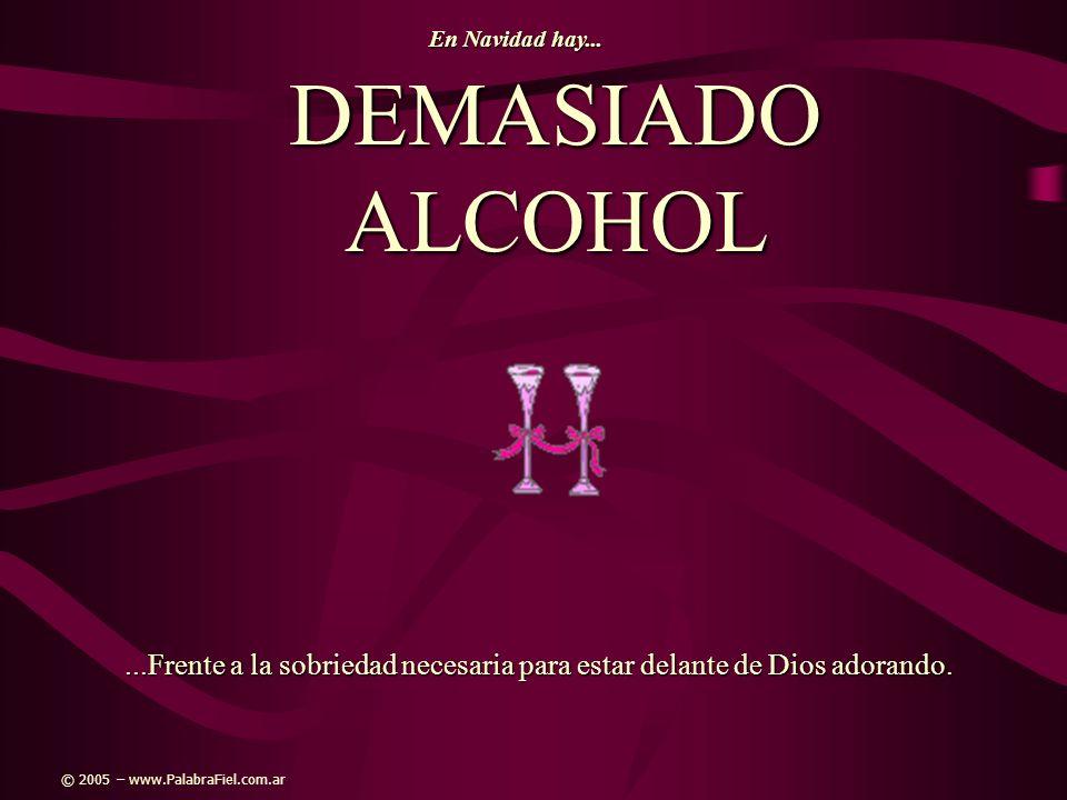 DEMASIADO ALCOHOL...Frente a la sobriedad necesaria para estar delante de Dios adorando. En Navidad hay... © 2005 – www.PalabraFiel.com.ar