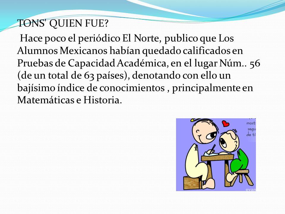 TONS' QUIEN FUE? Hace poco el periódico El Norte, publico que Los Alumnos Mexicanos habían quedado calificados en Pruebas de Capacidad Académica, en e