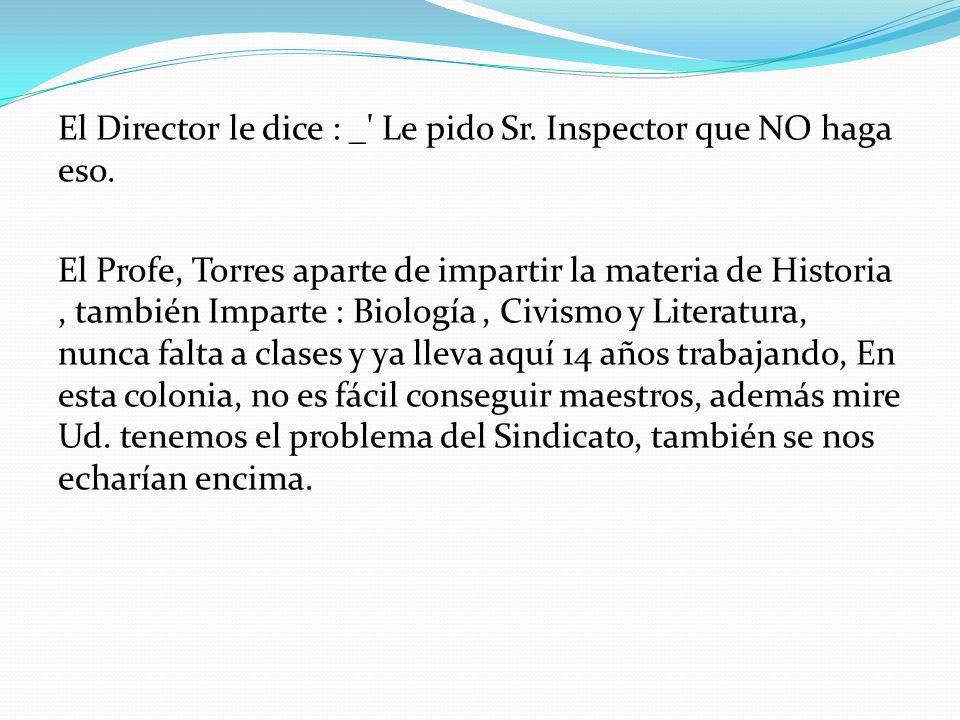 El Director le dice : _' Le pido Sr. Inspector que NO haga eso. El Profe, Torres aparte de impartir la materia de Historia, también Imparte : Biología