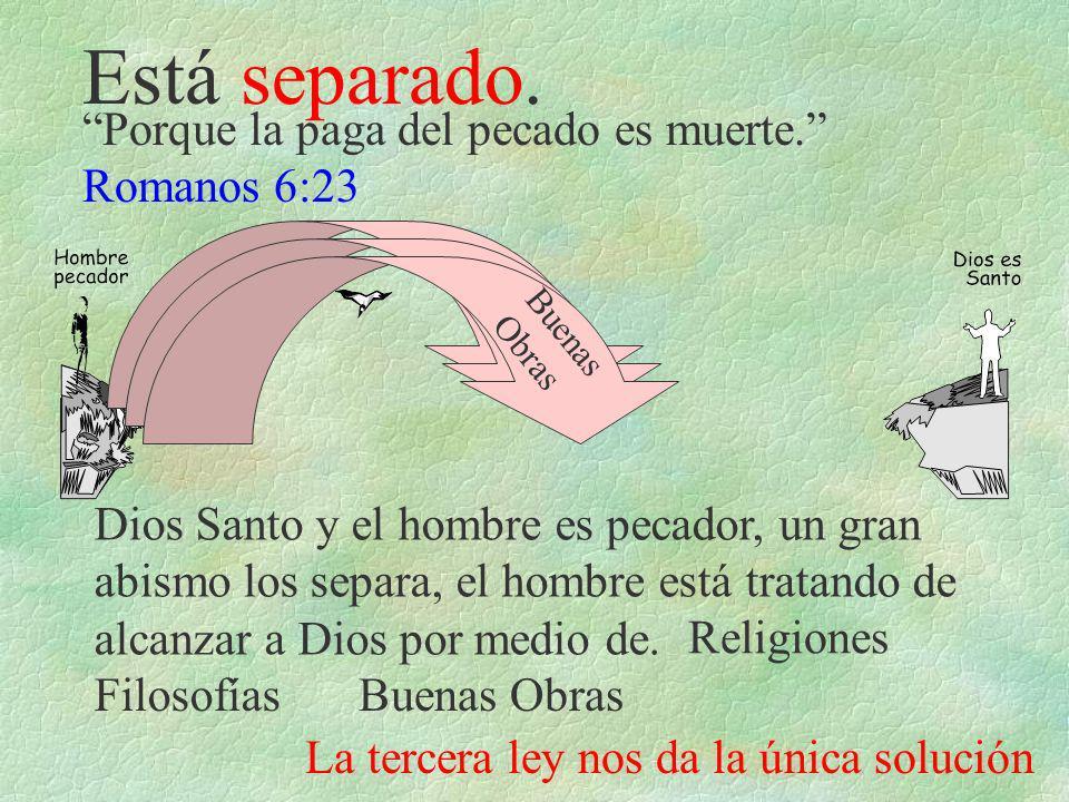 Está separado. Porque la paga del pecado es muerte. Romanos 6:23 Dios Santo y el hombre es pecador, un gran abismo los separa, el hombre está tratando
