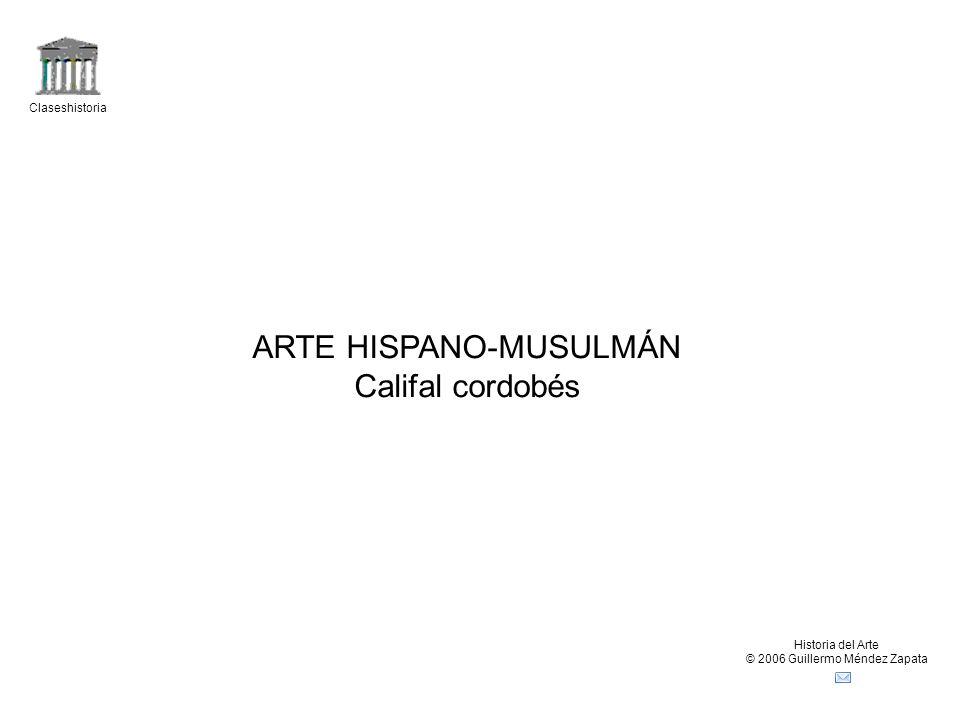 Claseshistoria Historia del Arte © 2006 Guillermo Méndez Zapata ARTE HISPANO-MUSULMÁN Califal cordobés